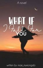 WHAT IF, I FALL FOR YOU (ONE-SHOT) by mae_myeongdo