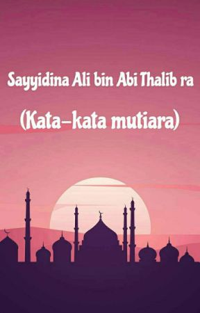 Sayyidina Ali bin Abi Thalib ra (Kata Kata Mutiara)  by An-Nisa_