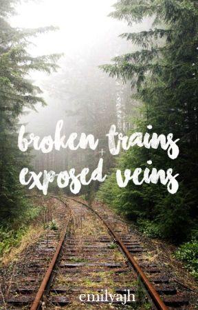 Broken Trains And Exposed Veins by emilyajh