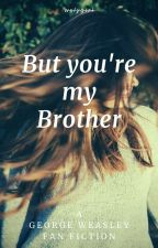 But you're my brother // George Weasley by wslygirl