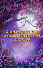 ❣WHEN WE VISIT YOU❣|| A HARRY POTTER TIME TRAVEL FANFICTION. by Indhiresh