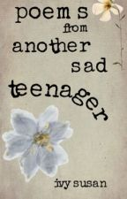 Poems From Another Sad Teenager by sagegreendream