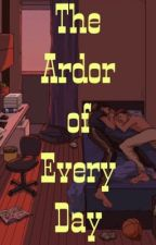 The Ardor of Every Day by sadgirl0110