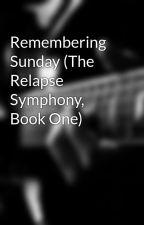 Remembering Sunday (The Relapse Symphony, Book One) by starsecret