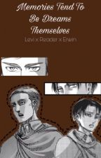 Memories Tend To Be Dreams Themselves[LEVI X READER X ERWIN] by leoriosmind