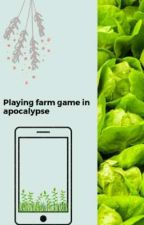 Playing farm game in apocalypse  by twilightqueenbee99