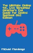 The Ultimate Online 4K,  Live Streamed Director's Cut  Guide For Geeks by MichaelMordenga
