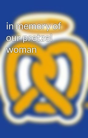 in memory of our pretzel woman by -PRETZELWARRIORS