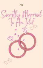 Secretly married to an idol by Binibining_samxx