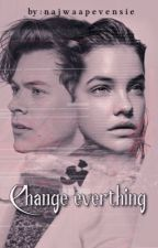 CHANGE EVERYTHING [H.S] by najwaapevensie