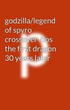 godzilla/legend of spyro crossover  tlos the first dragon 30 years later by flareonking0607
