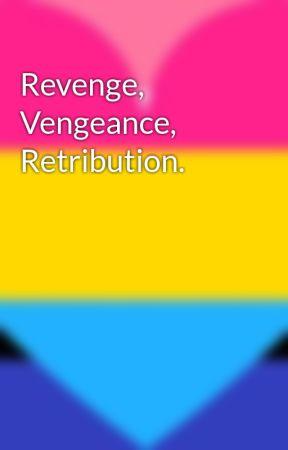 Revenge, Vengeance, Retribution. by you_are_loved_337