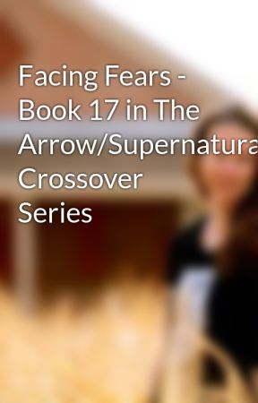 Facing Fears - Book 17 in The Arrow/Supernatural Crossover Series by Chaoslillith
