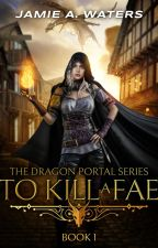 To Kill a Fae (The Dragon Portal series, #1) by jawaters