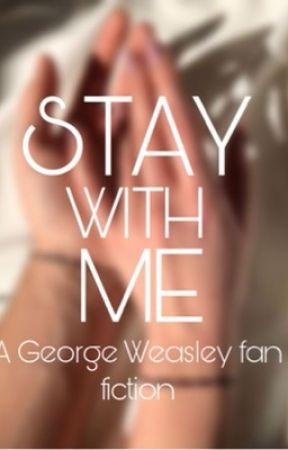 Stay with me; George Weasley  by Happypottah