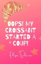 Oops! My Croissant Started a Coup! | Complete (ONC 2021) by solorzanowriter