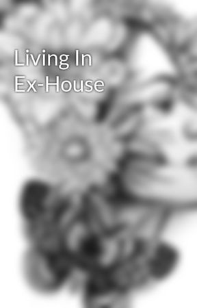 Living In Ex-House by Ymaiah
