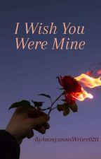 I Wish You Were Mine by AnonymousWriter0211