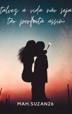 Talvez a vida não seja tão perfeita assim... by darkpacificsmc