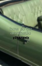 ↳ how to be aesthetic **COMPLETED** by sincerelyyangels