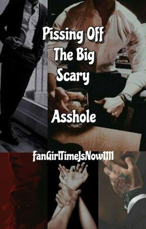 Pissing Off The Big Scary Asshole by FangirlTimeIsNow1111