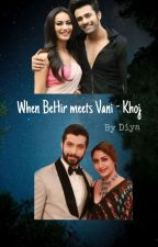 When BeHir Meets VaNi - Khoj by firewings_diya