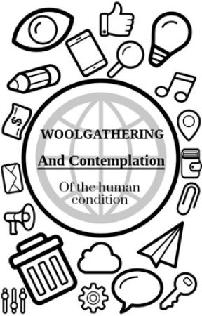 Woolgathering and contemplation of the human condition by hellllllnah