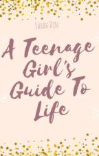 A Teenage Girl's Guide To Life by _sarah_din_
