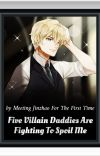( BOOK 1 ) Five Villain Daddies Are Fighting To Spoil Me cover