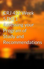 CRJ 422 Week 5 DQ 1 Assessing your Program of Study and Recommendations by thepemilchso1986