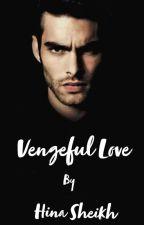 Vengeful love by authorhinashiekh