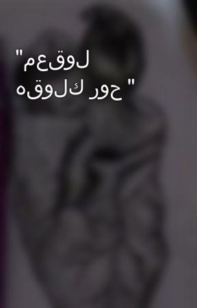 """""""معقول هقولك روح """" by MostafaMohsen645"""