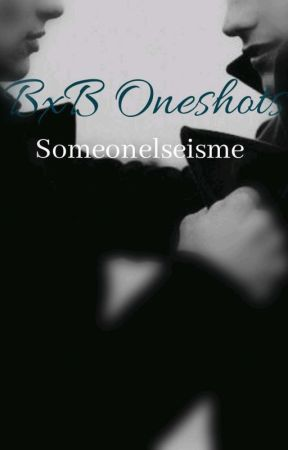Bxb Oneshots [Accepting Requests] by Someonelseisme