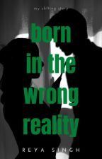 born in the wrong reality by reya_singhh24