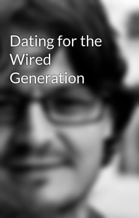 Dating for the Wired Generation by StephenGaskell