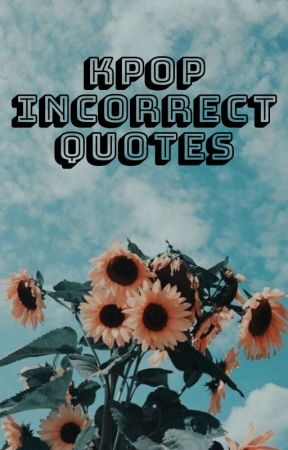 Kpop Incorrect Quotes (multifandom) by oldgayman_YOUNGjoe