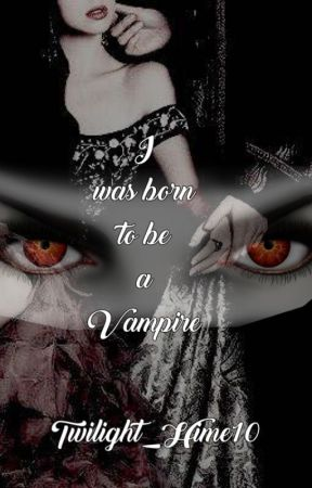 I was born to be a Vampire [Twilight Fanfic] by Twilight_Hime10
