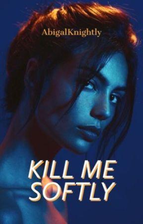 KILL ME SOFTLY by AbigalKnightly