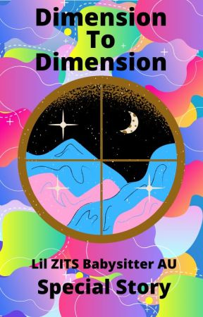 Dimension to Dimension 「」Lil ZITS Babysitter AU Special Story by Intanpatr