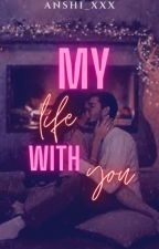 My life with You (UNDER-REVISION) by Anshi_xxx