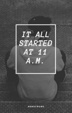 It all started at 11 am. by pillcicle