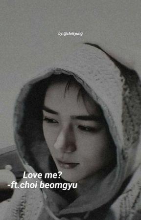 Love me?-ft.choi beomgyu[HIATUS] by chrkyung