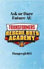 Ask or Dare Future AU- Rescue Bots Academy  by Dangergirl64