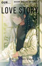 Our Love Story ( Bakugo x Fem Izuku ) by SxundWxves
