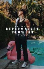 ❛ SUPERMARKET FLOWERS ♪ ❜ - z. herron by itzyuhboiz