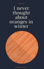 I never thought about Oranges in winter by Saxon_Chevy
