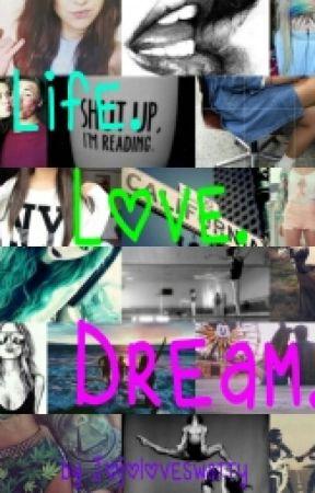 Life. Love. Dream. by jojoloveswatty