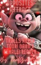 𝕆𝕡𝕡𝕠𝕤𝕚𝕥𝕖𝕤 𝔸𝕥𝕥𝕣𝕒𝕔𝕥 (Trolls World Tour! Barb X Female! Reader) by FnafGirl092407