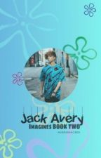 JACK AVERY IMAGINES (BOOK TWO) ON HOLD!! by -AVERYSHACKER