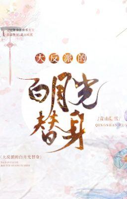 Đọc truyện [NT] Thế thân bạch nguyệt quang trong lòng phản diện - Thanh Sơn Ngọa Tuyết.